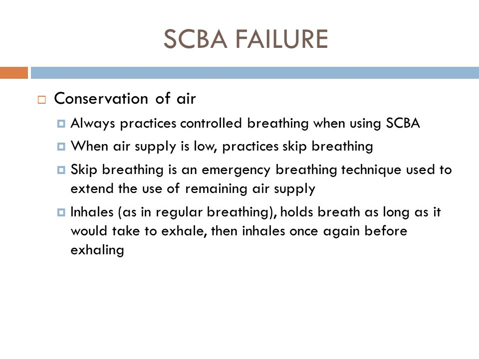 SCBA FAILURE  Use of the emergency by-pass or purge valve  In the event of a regulator malfunction, turns off mainline valve  Opens the by-pass or purge valve  Closes the by-pass valve after each breath and then opens the valve when the next breath is needed  Advises partner of regulator malfunction and exits to a non- toxic atmosphere together  Removes the unit from service and has it checked