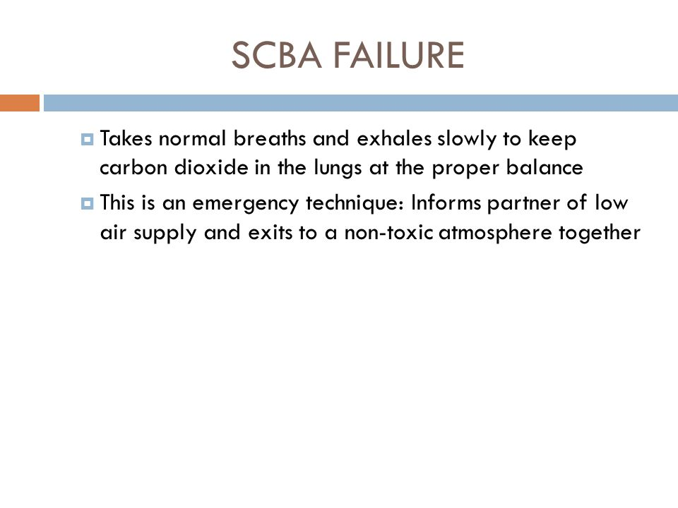 SCBA FAILURE  Conservation of air  Always practices controlled breathing when using SCBA  When air supply is low, practices skip breathing  Skip breathing is an emergency breathing technique used to extend the use of remaining air supply  Inhales (as in regular breathing), holds breath as long as it would take to exhale, then inhales once again before exhaling