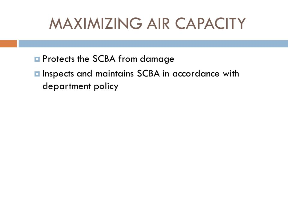 MAXIMIZING AIR CAPACITY  Follows basic safety guidelines:  Before entering a hazardous atmosphere, dons and checks the unit for operation  Always works in pairs  Stays in contact with a wall, hoseline, lifeline/guideline or partner(s)  Works to control breathing  Is extremely cautious if forced to use the bypass valve  Does not take off the face piece  Reports any malfunctions or apparent damage