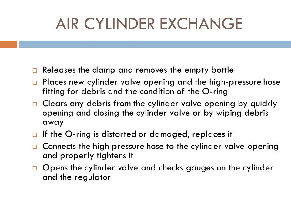 AIR CYLINDER EXCHANGE  Has other firefighter kneel or bend over so cylinder can be changed  Obtains a full air cylinder and place it nearby  Closes the cylinder valve  Has other firefighter release the pressure from the high-pressure hose following manufacturer's recommendations  Disconnects the high pressure hose from the cylinder and places it so dirt or other foreign matter will not get in it