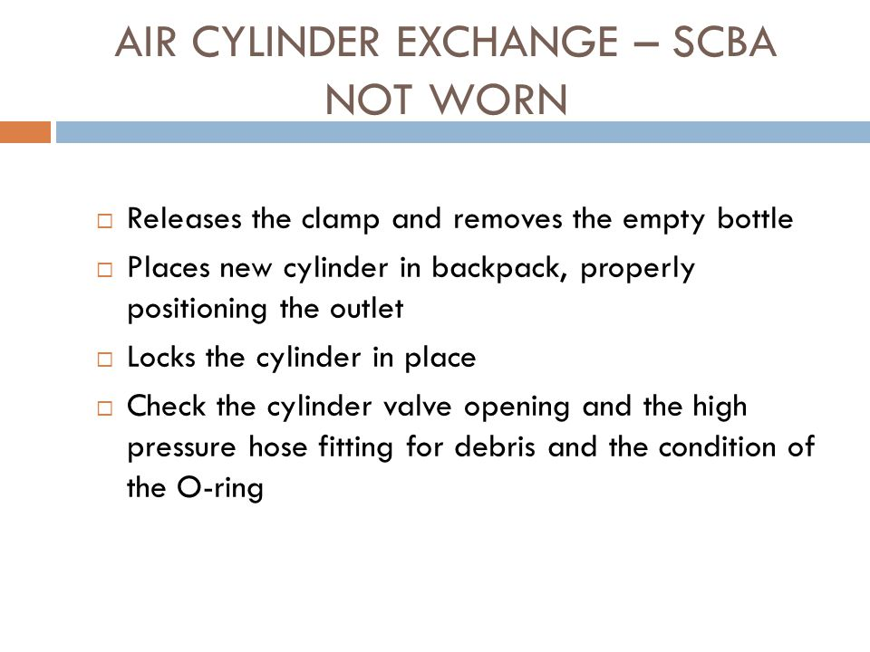 AIR CYLINDER EXCHANGE – SCBA NOT WORN  Doffs the unit following proper procedures  Obtains a full air cylinder and places it near unit  Closes the cylinder valve  Releases pressure from high-pressure hose following manufacturer's recommendations  Disconnects the high pressure hose from the cylinder and places it so dirt and other foreign matter will not get in