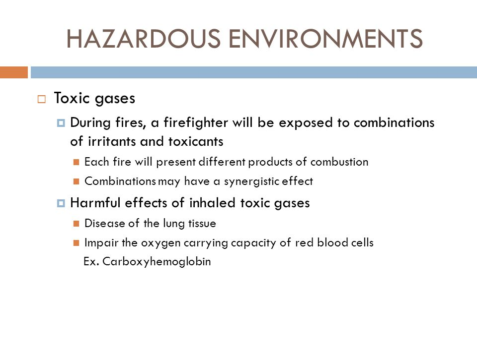 HAZARDOUS ENVIRONMENTS  Smoke  Smoke is a suspension of fine particles of tar, carbon and dust Tar Carbon Dust  Provides a means for the condensation of some of the gaseous products of combustion such as aldehydes and organic acids  Some of these particles are lethal; some are irritating  Size of particles determine how deeply they will penetrate into the lung