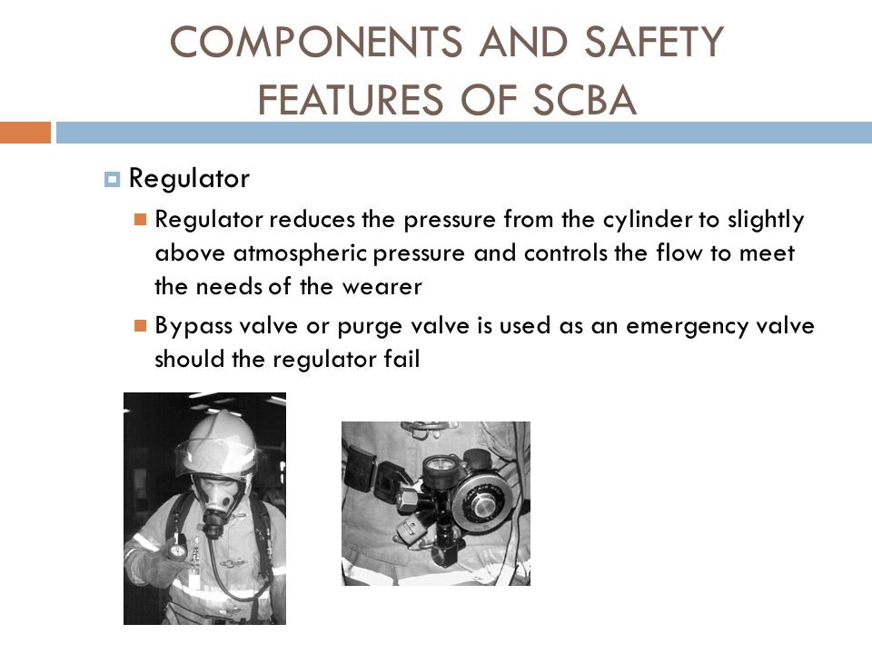 COMPONENTS AND SAFETY FEATURES OF SCBA  Air cylinder assembly Many different sizes available Main weight of the breathing apparatus Cylinder pressures and capacities: Low pressure: 2216PSI, 45 cubic feet of air Rated to be 30-minute cylinder Expected use of time 12 to 18 minutes Low pressure: 3000 PSI, 66 cubic feet of air Rated as a 45-minute cylinder High pressure: 4500 PSI, 45 cubic feet of air Rated as a 30-minute cylinder High pressure: 4500 PSI, 88 or 90 cubic feet of air Rated as a one hour cylinder