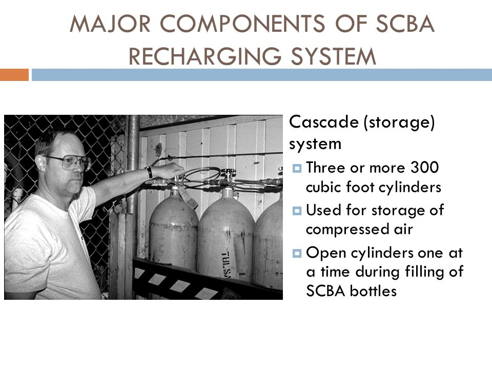 MAJOR COMPONENTS OF SCBA RECHARGING SYSTEM  Purification system  Removes some contaminants in the air  Components Mechanical filter Dryer Air sweetener Carbon monoxide converter  Operating procedures Air moves from compressor to: Permanent filtering system Replaceable systems remove: oil, water, odors and other gases and contaminants