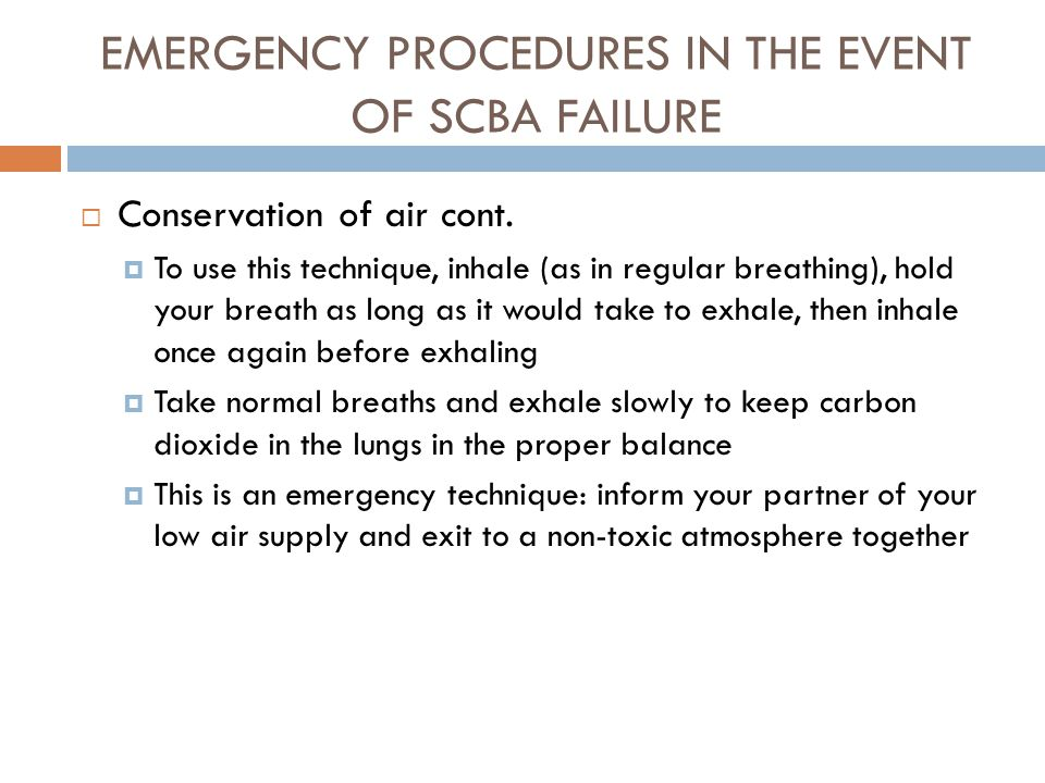 EMERGENCY PROCEDURES IN THE EVENT OF SCBA FAILURE  THIS TYPE OF TRAINING IS BASED ON YOUR PARTICULAR SCBA, FOLLOWING THE MANUFACTUER'S RECOMMENDATIONS AND YOUR DEPARTMENT'S SOP'S  Conservation of air  You should always practice controlled breathing when using SCBA  When your air supply is low, you may practice skip breathing  Skip breathing is an emergency breathing technique used to extend the use of your remaining air supply