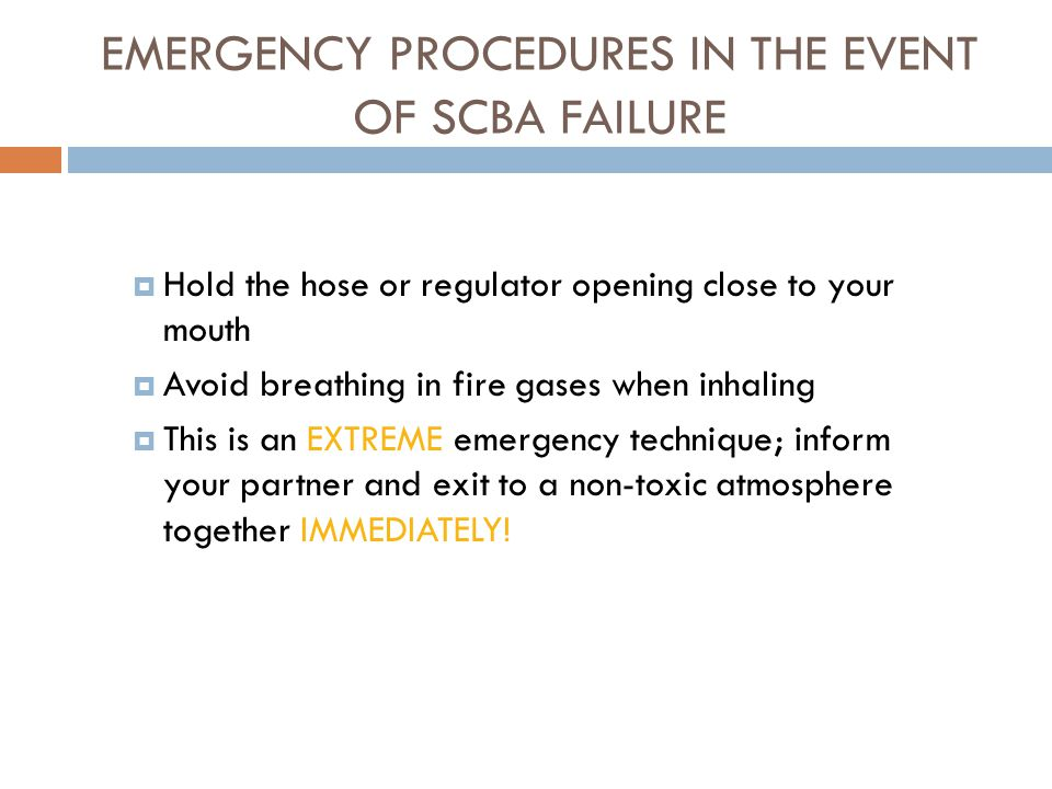 EMERGENCY PROCEDURES IN THE EVENT OF SCBA FAILURE  NOTE: THIS TYPE OF TRAINING IS BASED ON YOUR PARTICULAR SCBA, FOLLOWING THE MANUFACTURER'S RECOMMENDATIONS AND YOUR DEPARTMENT'S SOP'S.