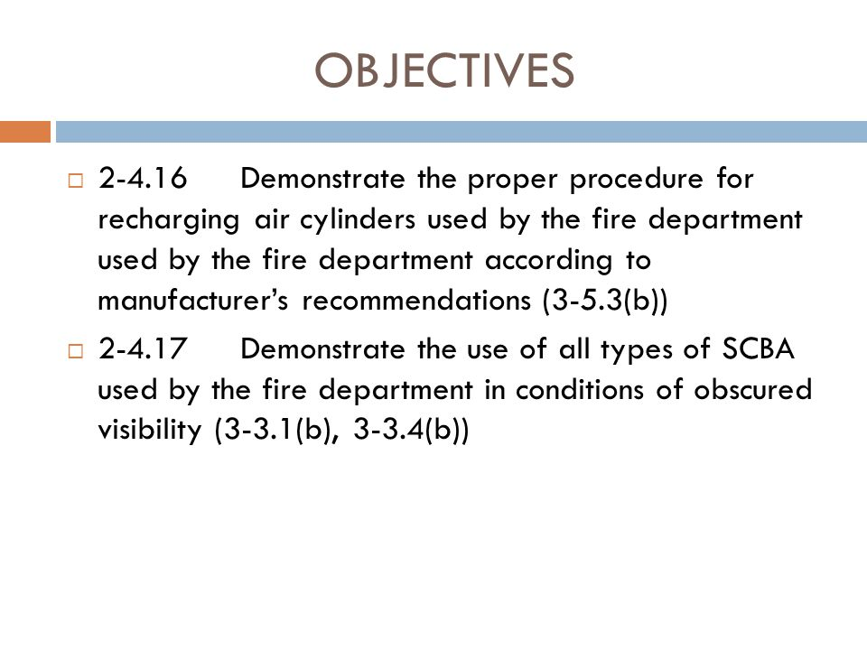 OBJECTIVES  2-4.13Demonstrate that the SCBA is in a safe condition for immediate use (3-1.1.2, 3-3.1(b))  2-4.14Demonstrate and document the cleaning and sanitizing of SCBA components (3-5.3(b))  2-4.15Demonstrate the daily inspection procedures for the main components of SCBA according to the manufacturer's recommendations (3- 5.3(b))