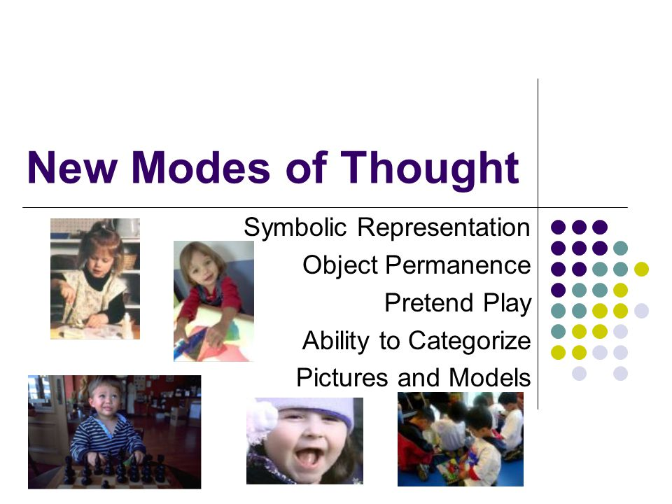 New Modes of Thought Symbolic Representation Object Permanence Pretend Play Ability to Categorize Pictures and Models