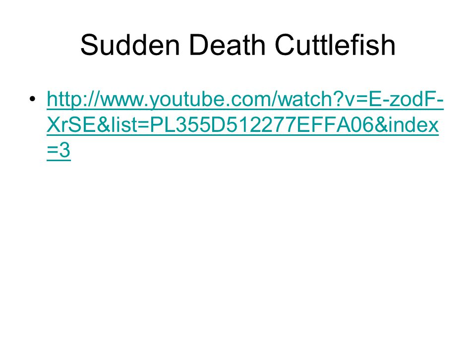 Sudden Death Cuttlefish http://www.youtube.com/watch v=E-zodF- XrSE&list=PL355D512277EFFA06&index =3http://www.youtube.com/watch v=E-zodF- XrSE&list=PL355D512277EFFA06&index =3