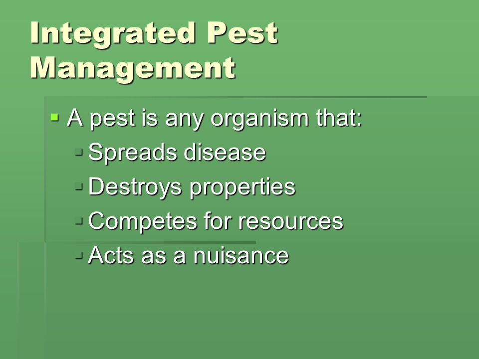 Integrated Pest Management  A pest is any organism that:  Spreads disease  Destroys properties  Competes for resources  Acts as a nuisance