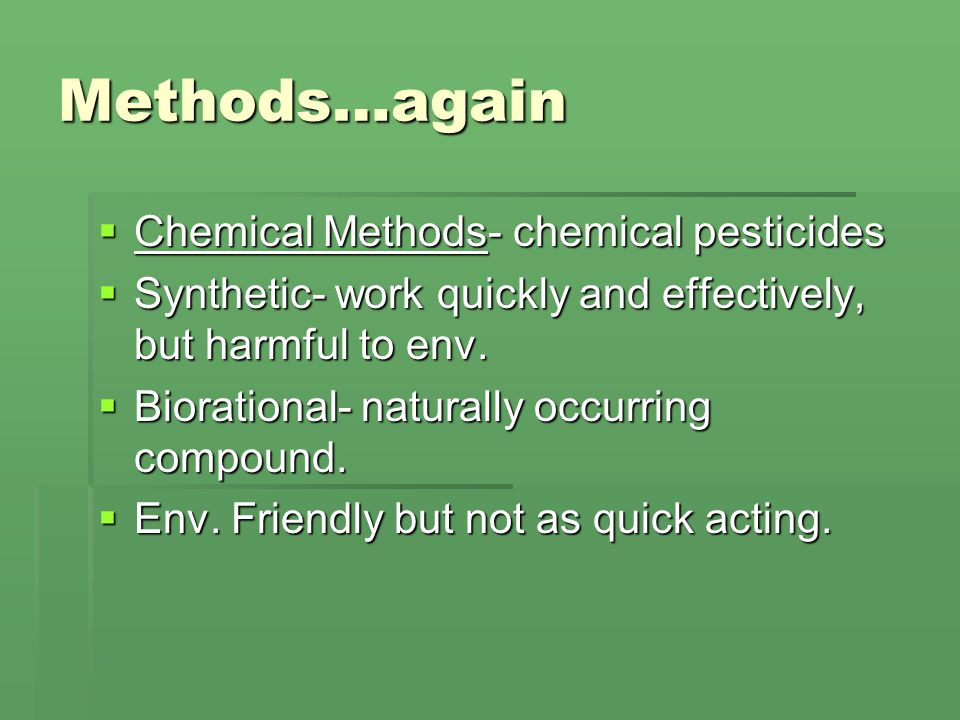 Methods…again  Chemical Methods- chemical pesticides  Synthetic- work quickly and effectively, but harmful to env.
