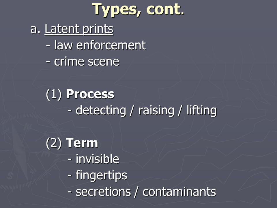 Types, cont. a. Latent prints - law enforcement - law enforcement - crime scene - crime scene (1) Process (1) Process - detecting / raising / lifting