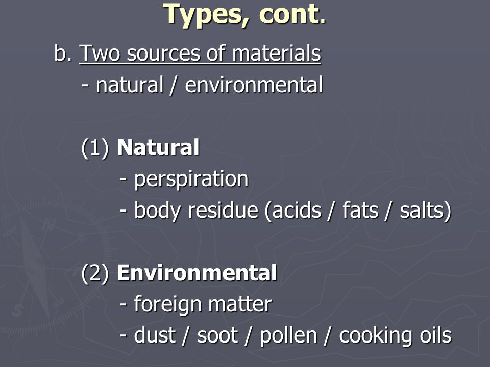 Types, cont. b. Two sources of materials - natural / environmental - natural / environmental (1) Natural (1) Natural - perspiration - body residue (ac