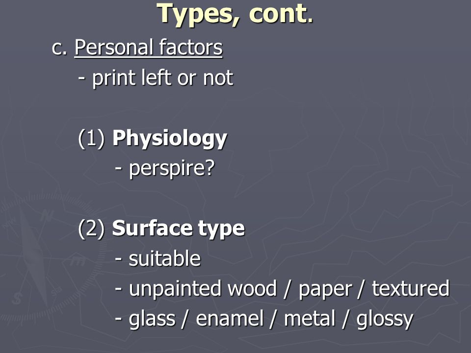 Types, cont. c. Personal factors - print left or not - print left or not (1) Physiology (1) Physiology - perspire? (2) Surface type (2) Surface type -
