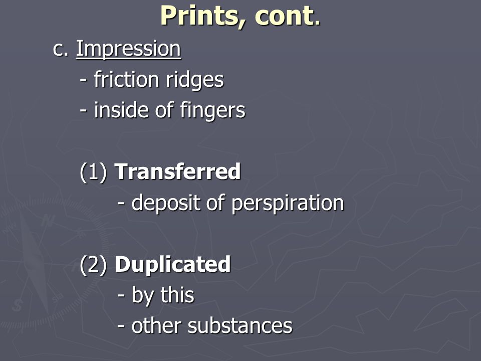 Prints, cont. c. Impression - friction ridges - friction ridges - inside of fingers - inside of fingers (1) Transferred (1) Transferred - deposit of p
