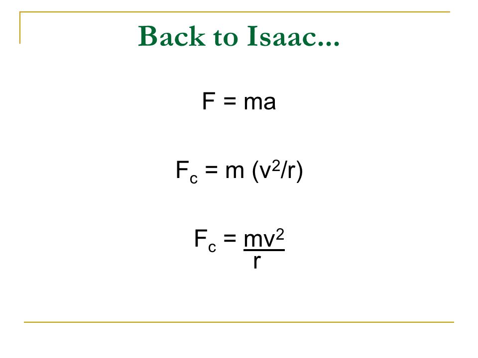 Back to Isaac... F = ma F c = m (v 2 /r) F c = mv 2 r