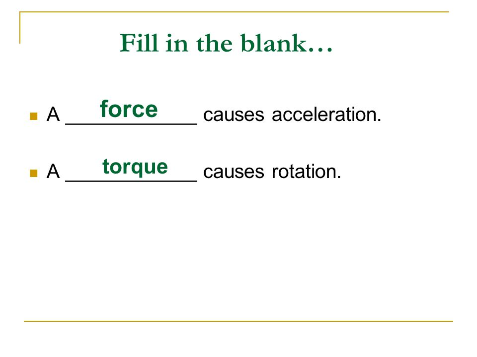 Fill in the blank… A ____________ causes acceleration. A ____________ causes rotation. force torque