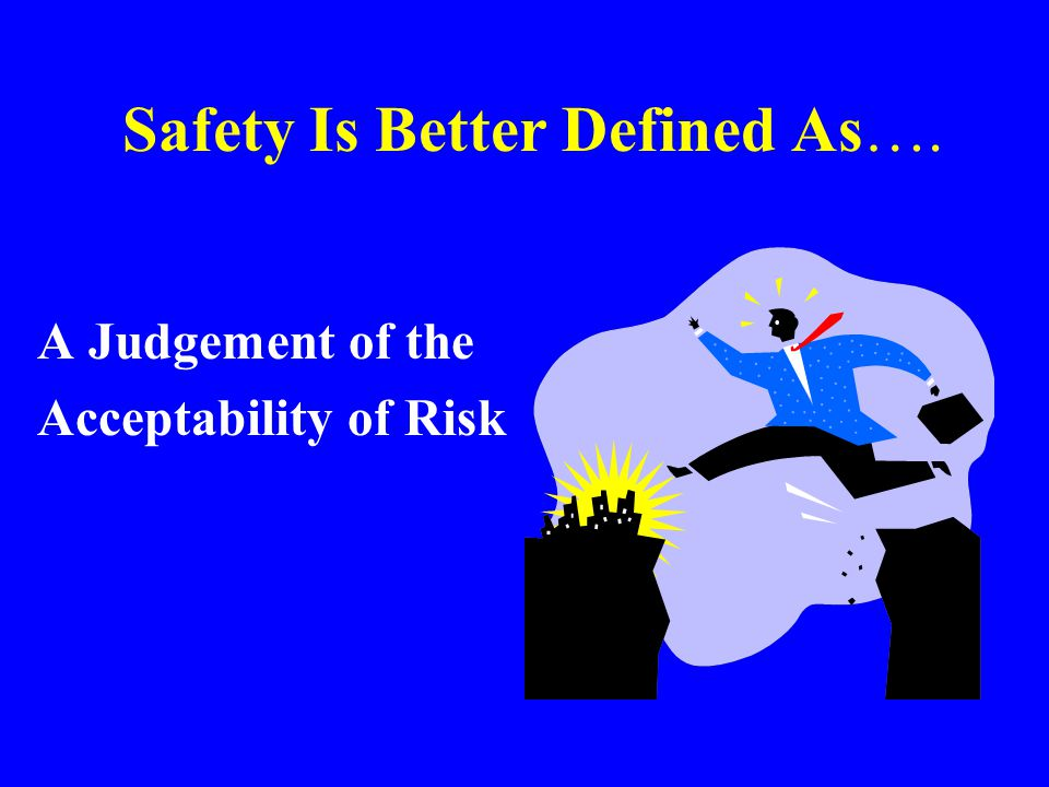 Safety FREEDOM FROM DANGER OR HARM Nothing is Free of BUT - We can almost always make something SAFER