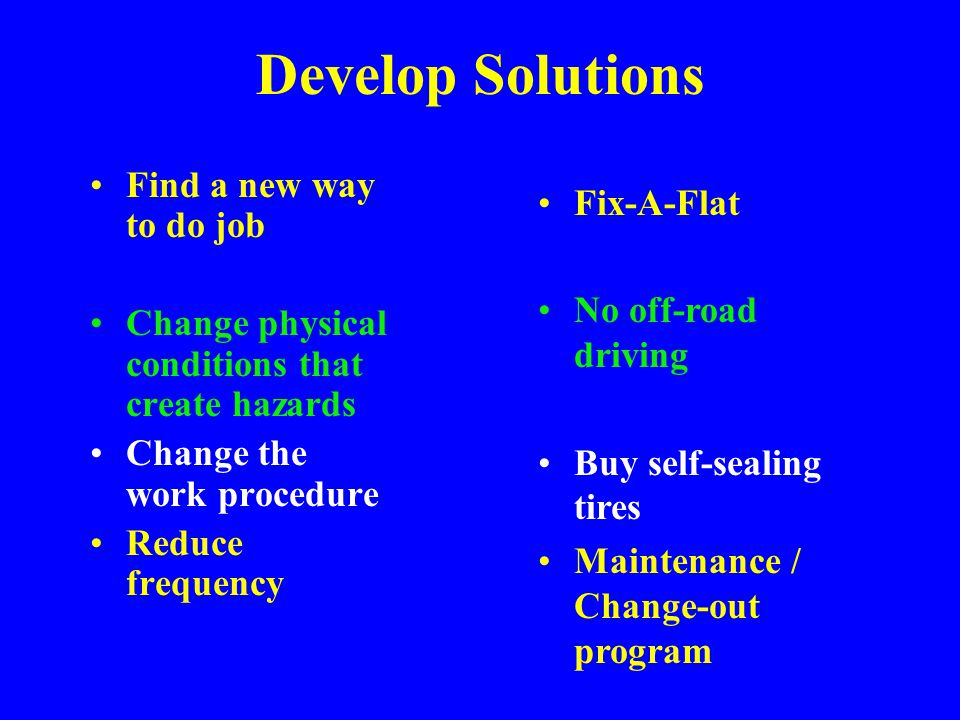 Job Safety Analysis Hazards –Hit by traffic –Back Strain –Foot/Toe impact –Shoulder strain Steps –Park & set brake –Remove Spare & Jack –Loosen lugs Prevention –Far off road as possible –Pull items close before lift –Lift in increments –Lift and lower using leg power –Wide leg stance –Use full body, not arm/shoulder