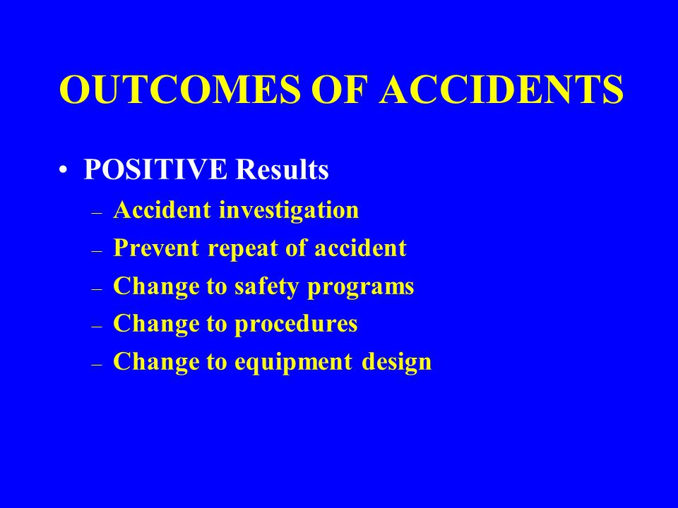 OUTCOMES OF ACCIDENTS NEGATIVE Results – Injury & possible death – Disease – Damage to equipment & property – Litigation costs, possible citations – Lost productivity – Morale