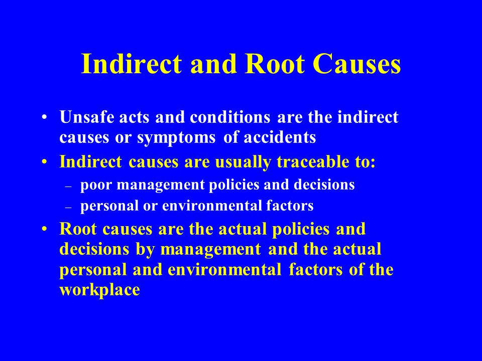 Direct Cause An accident results only when a person or object receives an amount of energy or hazardous material that cannot be absorbed safely - This energy or hazardous material is the DIRECT CAUSE of the accident The direct cause is usually the result of one or more unsafe acts or unsafe conditions or both