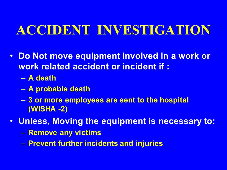 ACCIDENT INVESTIGATION Conduct a preliminary investigation for: –serious injuries with immediate symptoms Document the investigation findings You Must: