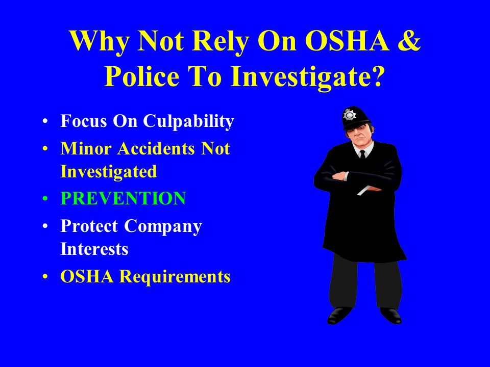 ACCIDENT INVESTIGATION Provide the following information to OSHA within 30 days concerning any accident involving a fatality or hospitalization of 3 or more employees: –Name of the work place –Location of the incident –Time and date of the incident –Number of fatalities or hospitalized employees –Contact person –Phone number –Brief description of the incident