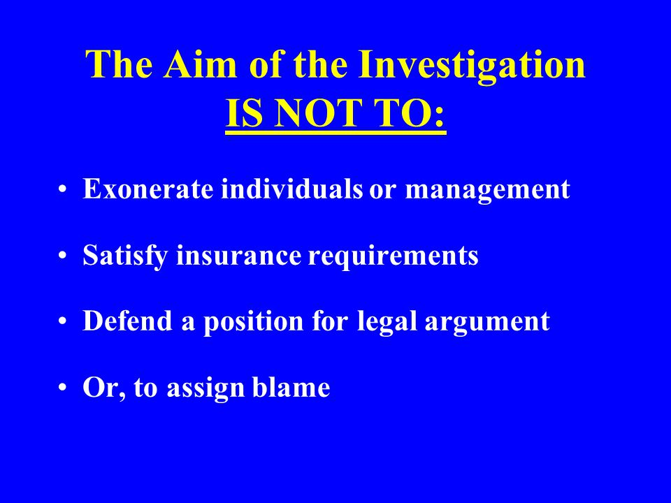 The Aim of the Investigation The key result should be to prevent a repeat of the same accident Fact finding: –What happened.