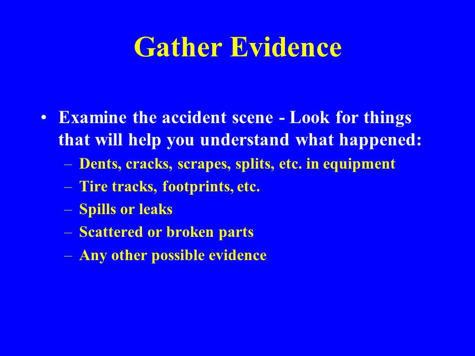 Fact Finding Gather evidence from many sources during an investigation Get information from witnesses and reports as well as by observation Don't try to analyze data as evidence is gathered