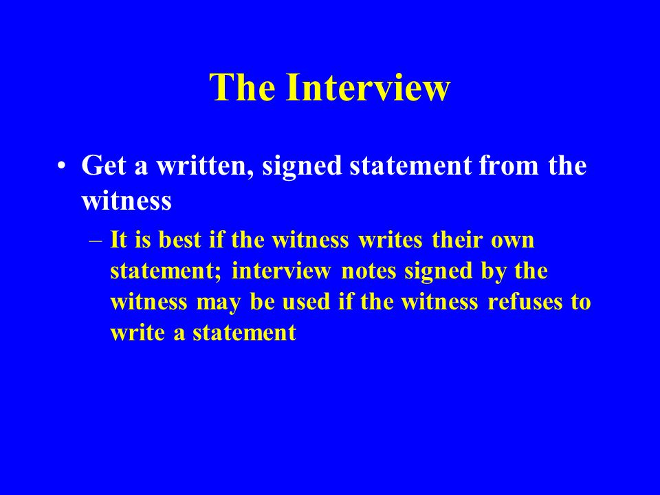 The Interview Summarize what you have been told –Correct misunderstandings of the events between you and the witness Ask the witness/victim for recommendations to prevent recurrence –These people will often have the best solutions to the problem