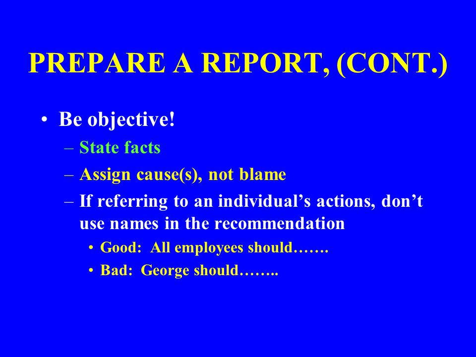 PREPARE A REPORT Accident Reports should contain the following: –Description of incident and injuries –Sequence of events –Pertinent facts discovered during investigation –Conclusions of the investigator(s) –Recommendations for correcting problems