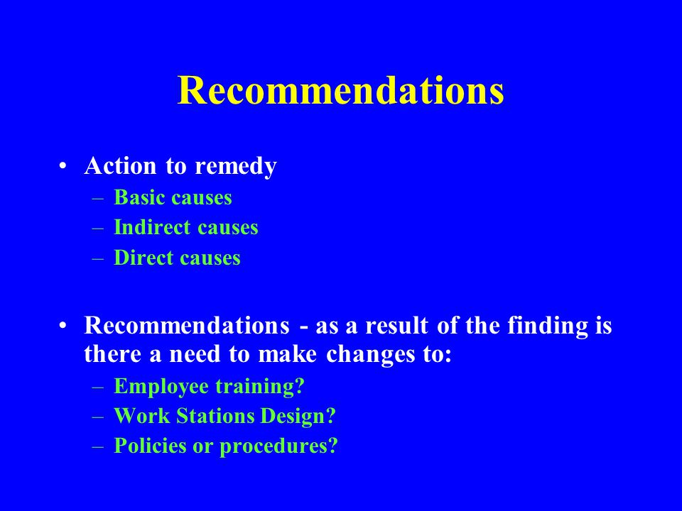 PREPARE A REPORT, (CONT.) Be objective! –State facts –Assign cause(s), not blame –If referring to an individual's actions, don't use names in the reco