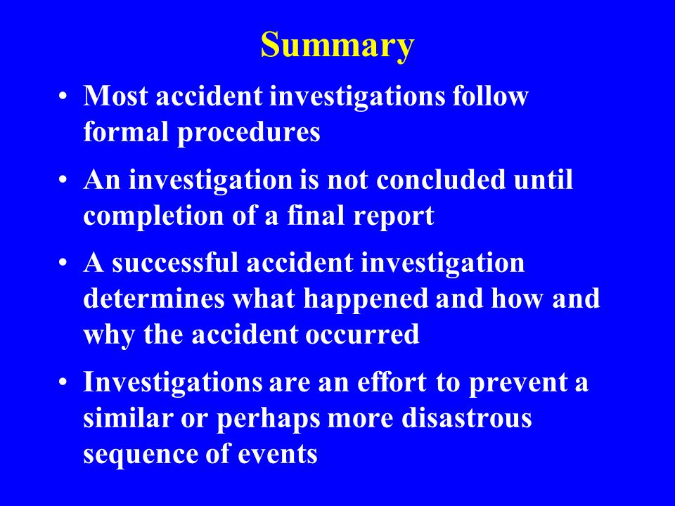 Improving the Quality of Accident Investigation Review and comment Refuse to accept inadequate reports Establish controls to follow up on corrective actions Be responsive to recommendations Hold responsible persons accountable Emphasize that accident investigations are FACT-finding, not FAULT-finding Encourage investigators to challenge the system