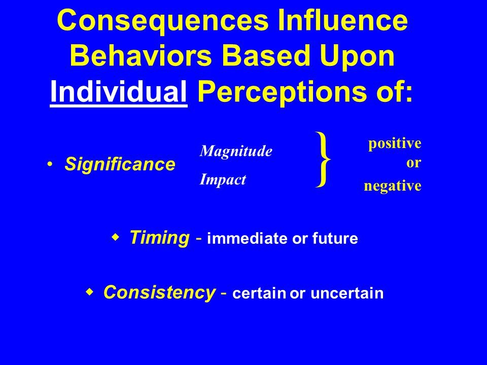 Positive Reinforcement (R+) ( Do this & you ll be rewarded ) Negative Reinforcement (R-) ( Do this or else you ll be penalized ) Only 4 Types of Consequences: Behavior Punishment (P) ( If you do this, you ll be penalized ) Extinction (E) ( Ignore it and it ll go away )