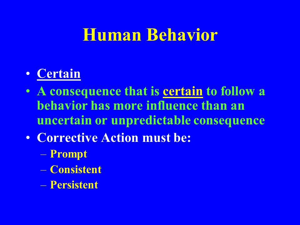 Human Behavior Soon A consequence that follows soon after a behavior has a stronger influence than consequences that occur later Silence is considered to be consent Failure to correct unsafe behavior influences employees to continue the behavior