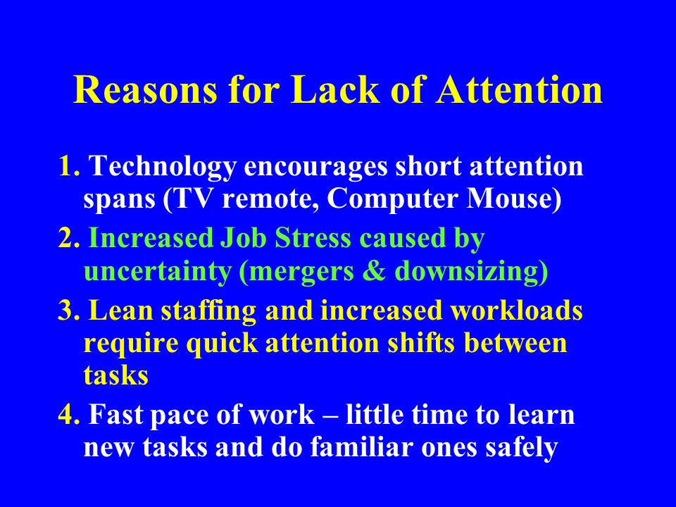 Human Behavior Attention Behavioral Safety approach –Focuses on getting workers to pay Attention –Inability to control Attention is a contributing factor in many injuries You can't scare workers into a safety focus with Pay Attention campaigns