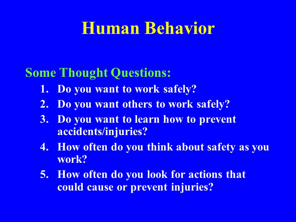 Human Behavior Developing Personal Safety Awareness A)Before starting, consider how to do job safely B)Understand required P.P.E.