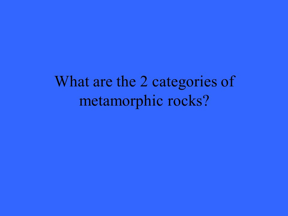 What are the 2 categories of metamorphic rocks
