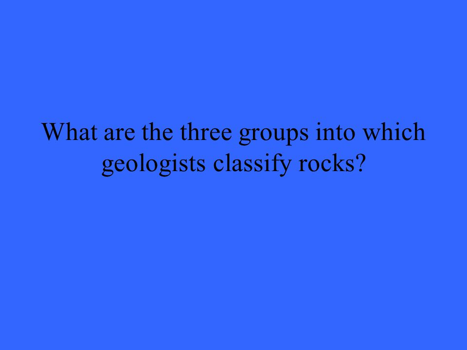 What are the three groups into which geologists classify rocks