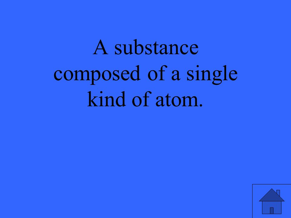 A substance composed of a single kind of atom.