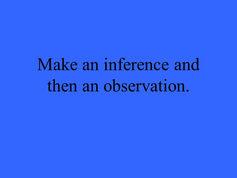 Make an inference and then an observation.