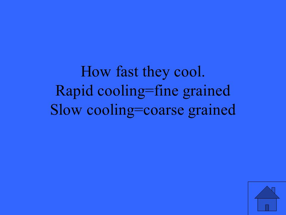 How fast they cool. Rapid cooling=fine grained Slow cooling=coarse grained