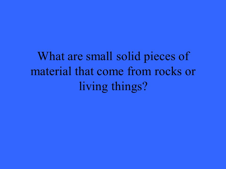 What are small solid pieces of material that come from rocks or living things