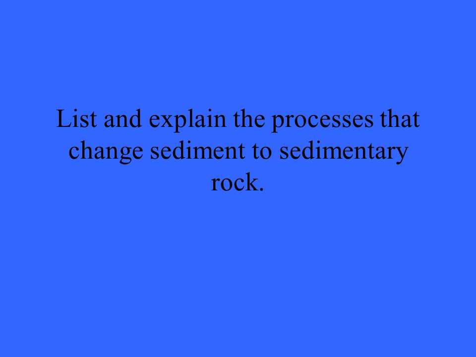 List and explain the processes that change sediment to sedimentary rock.