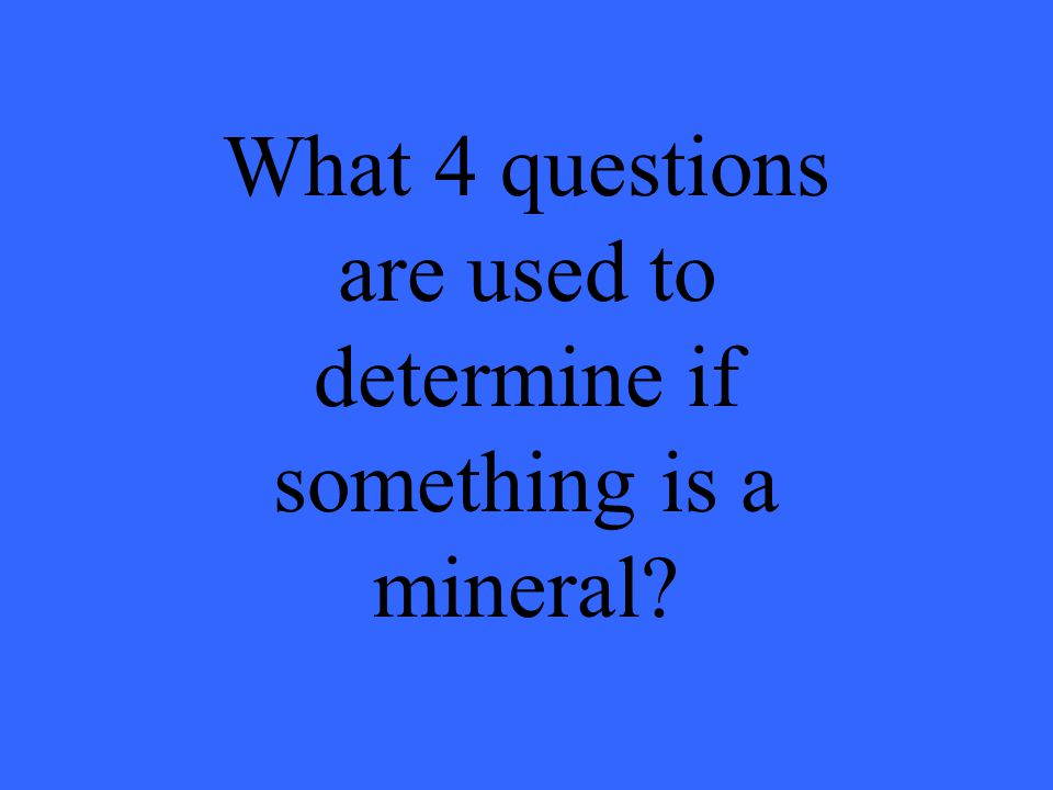 What 4 questions are used to determine if something is a mineral