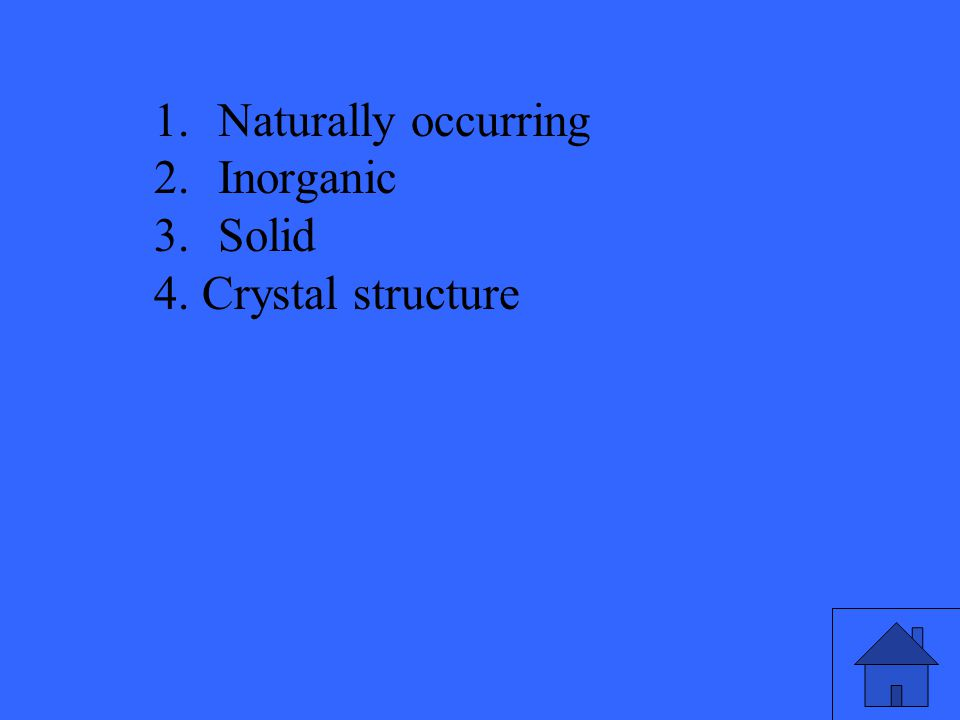 1.Naturally occurring 2.Inorganic 3.Solid 4. Crystal structure