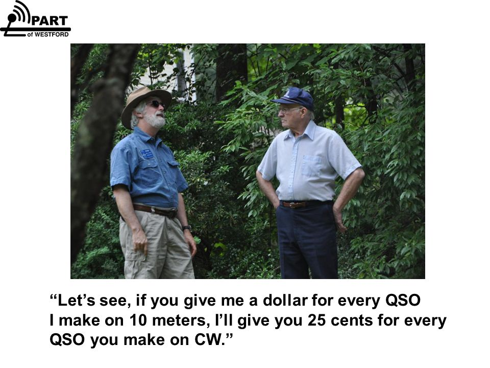 Let's see, if you give me a dollar for every QSO I make on 10 meters, I'll give you 25 cents for every QSO you make on CW.