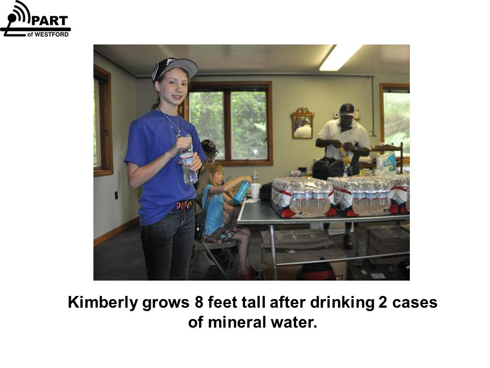 Kimberly grows 8 feet tall after drinking 2 cases of mineral water.