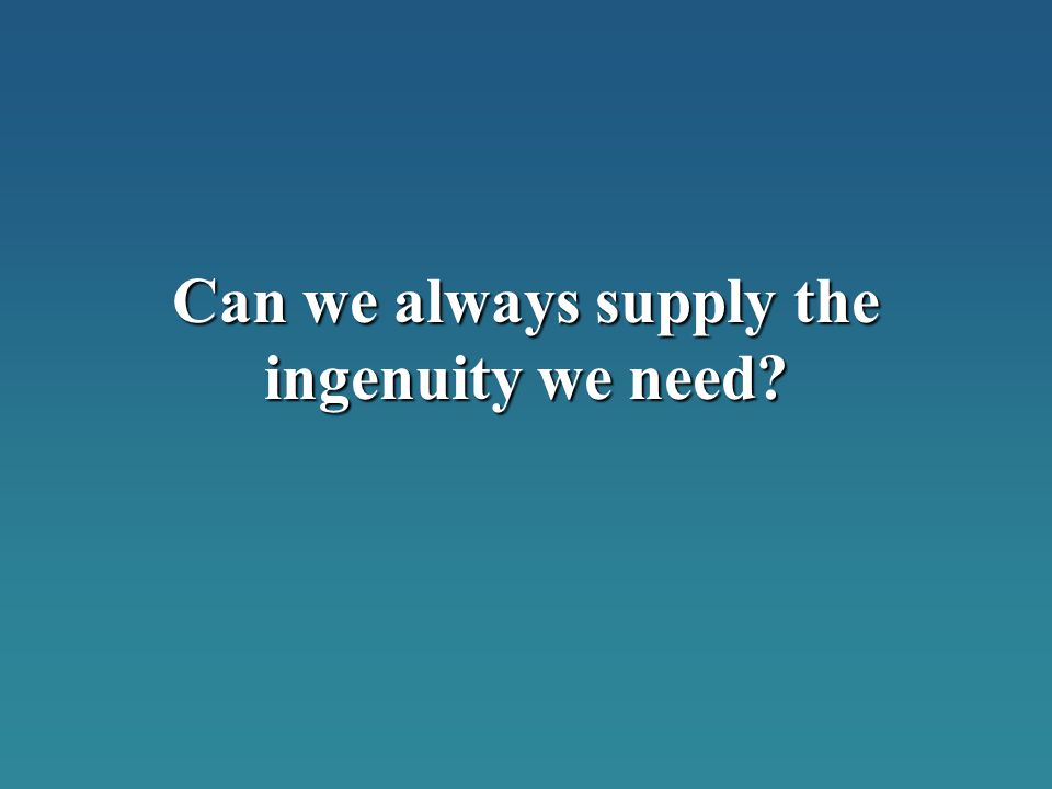 Can we always supply the ingenuity we need
