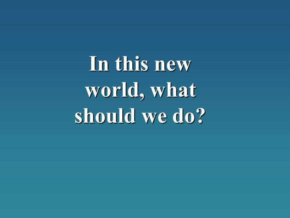 In this new world, what should we do?